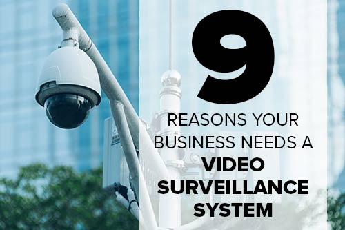 9 Reasons Your Business Needs a Video Surveillance System